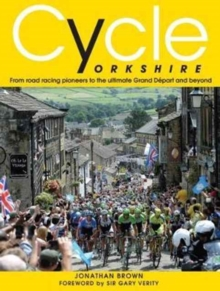 Cycle Yorkshire : From Road Racing Pioneers to the Ultimate Grand Depart and Beyond, Hardback Book