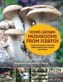 Home-Grown Mushrooms from Scratch : A Practical Guide to Growing Mushrooms Outside and Indoors, Hardback Book