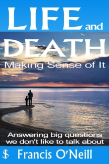 Life and Death - Making Sense of It : A Thought-provoking spiritual perspective on our lives, EPUB eBook