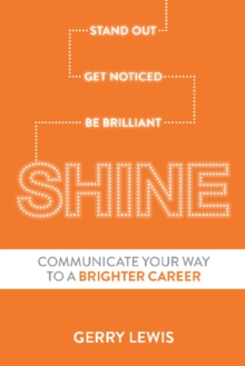 Shine : Stand Out. Get Noticed. be Brilliant. Communicate Your Way to a Brighter Career, Paperback Book