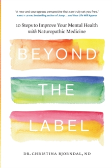 Beyond the Label : 10 Steps to Improve Your Mental Health with Naturopathic Medicine, Paperback Book
