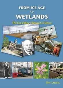 From Ice Age to Wetlands : The Lea Valley's Return to Nature, Paperback / softback Book