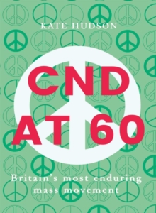 Cnd At 60 : Britain's Most Enduring Mass Movement, Paperback Book