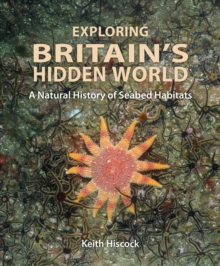 Exploring Britain's Hidden World : A natural history of seabed habitats, Hardback Book