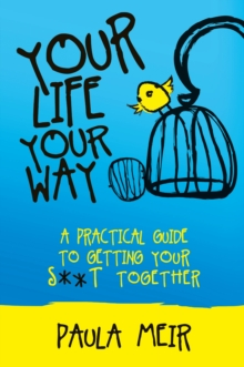 Your Life, Your Way : A Practical Guide to Getting Your S**t Together, Paperback Book