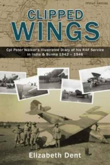 Clipped Wings : Illustrated Diary of My RAF Service in India & Burma 1942-1946 by CPL Peter Walker, Hardback Book