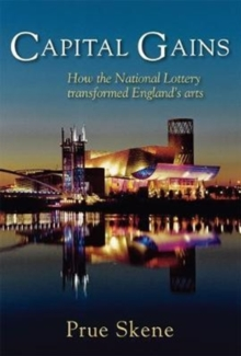 Capital Gains : How the National Lottery Transformed England's Arts, Hardback Book