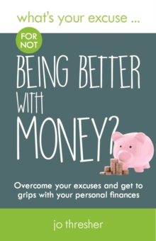 What's Your Excuse for Not Being Better with Money? : Overcome Your Excuses and Get to Grips with Your Personal Finances, Paperback Book