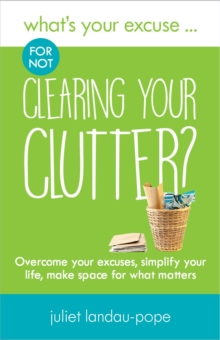 What's Your Excuse for not Clearing Your Clutter? : Overcome your excuses, simplify your life, make space for what matters, Paperback / softback Book