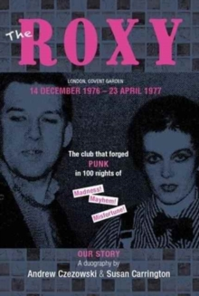 The Roxy Our Story : The Club That Forged Punk in 100 Nights of Madness Mayhem and Misfortune, Paperback / softback Book