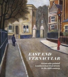 East End Vernacular : Artists Who Painted London's East End Streets in the 20th Century, Hardback Book