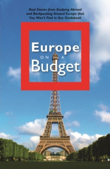 Europe on a Budget : Real Stories from Studying Abroad and Backpacking Around Europe That You Won't Find in Any Guidebook, EPUB eBook