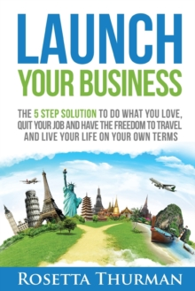 Launch Your Business : The 5 Step Solution to Do What You Love, Quit Your Job and Have the Freedom to Travel and Live Life on Your Own Terms, Paperback Book
