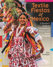 Textile Fiestas of Mexico : A Traveler's Guide to Celebrations, Markets and Smart Shopping, Paperback Book