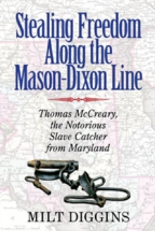 Stealing Freedom Along the Mason-Dixon Line : Thomas McCreary, the Notorious Slave Catcher from Maryland, Paperback Book