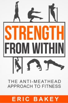 Strength From Within : The Anti-Meathead Approach to Fitness, Paperback / softback Book