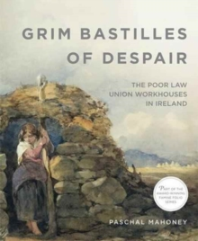 Grim Bastilles of Despair: The Poor Law Union Workhouses in Ireland, Paperback / softback Book