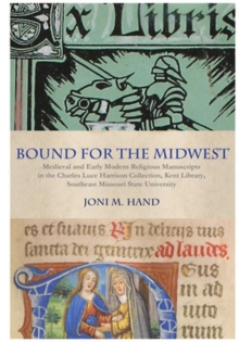 Bound for the Midwest : Medieval and Early Modern Religious Manuscripts in the Charles Luce Harrison Collection, Kent Library, Southeast Missouri State University, Hardback Book