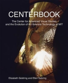Centerbook : The Center for Advanced Visual Studies and the Evolution of Art-Science-Technology at MIT, Hardback Book