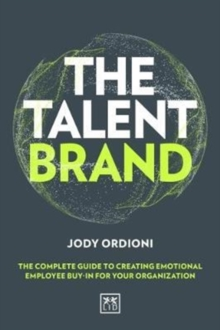 The Talent Brand : The Complete Guide to Creating Emotional Employee Buy-In For Your Organization, Hardback Book