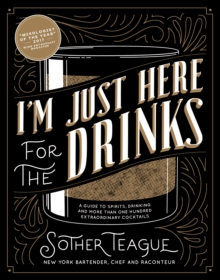 I'm Just Here for the Drinks : A Guide to Spirits, Drinking and More Than 100 Extraordinary Cocktails, Hardback Book