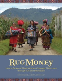 Rug Money : How a Group of Maya Women Changed Their Lives Through Art and Innovation, Paperback / softback Book