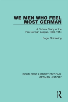 We Men Who Feel Most German : A Cultural Study of the Pan-German League, 1886-1914, PDF eBook