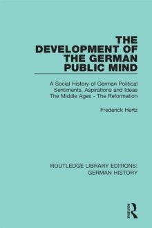 The Development of the German Public Mind : Volume 1 A Social History of German Political Sentiments, Aspirations and Ideas  The Middle Ages - The Reformation, PDF eBook