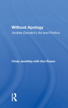 Without Apology : Andrea Dworkin's Art And Politics, PDF eBook
