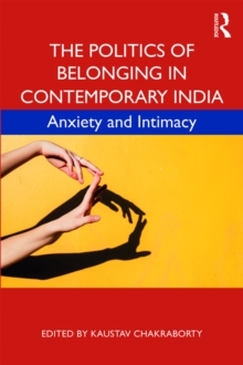The Politics of Belonging in Contemporary India : Anxiety and Intimacy, PDF eBook
