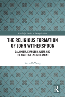 The Religious Formation of John Witherspoon : Calvinism, Evangelicalism, and the Scottish Enlightenment, PDF eBook