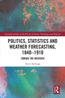 Politics, Statistics and Weather Forecasting, 1840-1910 : Taming the Weather, EPUB eBook