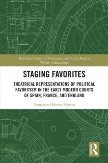 Staging Favorites : Theatrical Representations of Political Favoritism in the Early Modern Courts of Spain, France, and England, PDF eBook