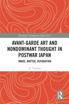 Avant-Garde Art and Non-Dominant Thought in Postwar Japan : Image, Matter, Separation, PDF eBook