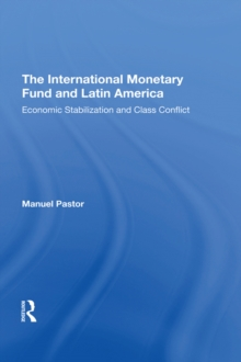 The International Monetary Fund And Latin America : Economic Stabilization And Class Conflict, PDF eBook