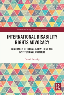 International Disability Rights Advocacy : Languages of Moral Knowledge and Institutional Critique, PDF eBook