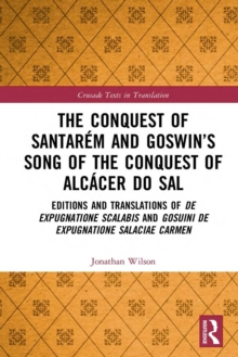 The Conquest of Santarem and Goswin's Song of the Conquest of Alcacer do Sal : Editions and Translations of De expugnatione Scalabis and Gosuini de expugnatione Salaciae carmen, PDF eBook