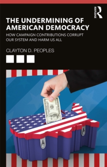 The Undermining of American Democracy : How Campaign Contributions Corrupt our System and Harm Us All, EPUB eBook