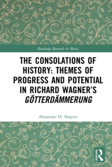 The Consolations of History: Themes of Progress and Potential in Richard Wagner's Gotterdammerung, EPUB eBook