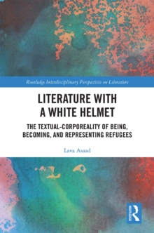 Literature with A White Helmet : The Textual-Corporeality of Being, Becoming, and Representing Refugees, EPUB eBook