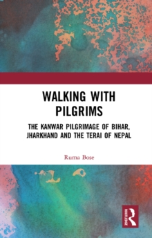Walking with Pilgrims : The Kanwar Pilgrimage of Bihar, Jharkhand and the Terai of Nepal, PDF eBook