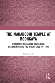 The Mahabodhi Temple at Bodhgaya : Constructing Sacred Placeness, Deconstructing the 'Great Case' of 1895, PDF eBook