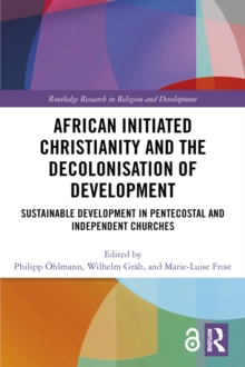 African Initiated Christianity and the Decolonisation of Development (Open Access) : Sustainable Development in Pentecostal and Independent Churches, PDF eBook