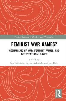 Feminist War Games? : Mechanisms of War, Feminist Values, and Interventional Games, PDF eBook