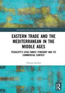 Eastern Trade and the Mediterranean in the Middle Ages : Pegolotti's Ayas-Tabriz Itinerary and its Commercial Context, PDF eBook