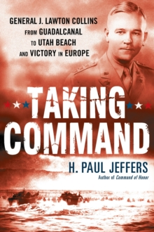 Taking Command : General J. Lawton Collins From Guadalcanal to Utah Beach and Victory in Europe, EPUB eBook