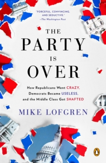 The Party Is Over : How Republicans Went Crazy, Democrats Became Useless, and the Middle Class Got Shafted, EPUB eBook