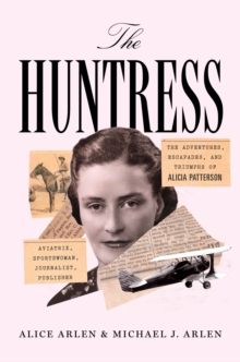 The Huntress : The Adventures, Escapades, and Triumphs of Alicia Patterson: Aviatrix, Sportswoman, Journalist, Publisher, Hardback Book