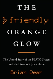 The Friendly Orange Glow : The Untold Story of the PLATO System and the Dawn of Cyberculture, Hardback Book