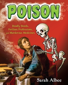 Poison : Deadly Deeds, Perilous Professions, and Murderous Medicines, Paperback / softback Book